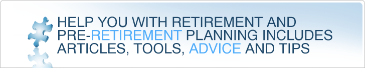 Help you with retirement and pre-retirement planning includes articles, tools, advice and tips.
